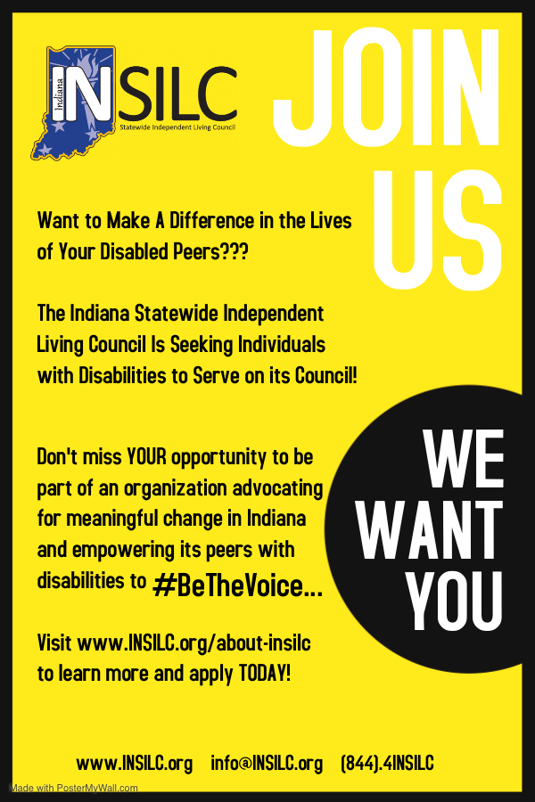 Yellow membership flyer with INSILC Logo. Join us. We want you. SILC Want to Make A Difference in the Lives of Your Disabled Peers??? The Indiana Statewide Independent Living Council Is Seeking Individuals with Disabilities to Serve on its Council! Don't miss YOUR opportunity to be part of an organization advocating for meaningful change in Indiana and empowering its peers with disabilities to #BeTheVoice ... Visit www.lNSILC.org/about-insilc to learn more and apply TODAY! www.lNSILC.org info@INSILC.org (844).41NSILC 1